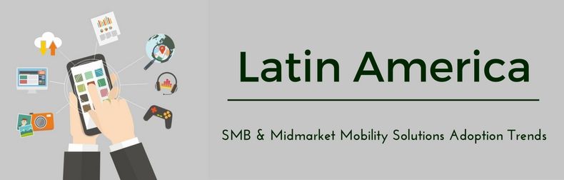 Latin America SMB & Midmarket Mobility Solutions Adoption Trends