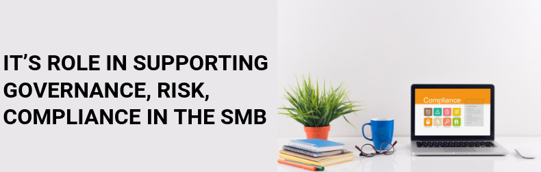 IT's role in supporting Governance, Risk, Compliance in the SMB